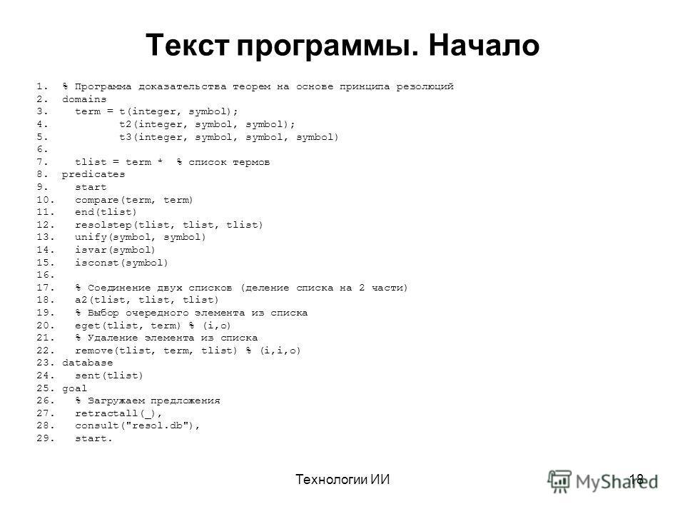 Технологии ИИ18 Текст программы. Начало 1.% Программа доказательства теорем на основе принципа резолюций 2.domains 3. term = t(integer, symbol); 4. t2(integer, symbol, symbol); 5. t3(integer, symbol, symbol, symbol) 6. 7. tlist = term * % список терм