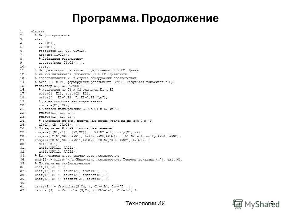 Технологии ИИ19 Программа. Продолжение 1.clauses 2. % Запуск программы 3. start:- 4. sent(C1), 5. sent(C2), 6. resolstep(C1, C2, C1vC2), 7. not(end(C1vC2)), 8. % Добавляем резольвенту 9. asserta(sent(C1vC2)), !, 10. start. 11. % Шаг резолюции. На вхо