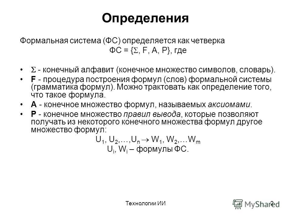 Технологии ИИ2 Определения Формальная система (ФС) определяется как четверка ФС = {, F, A, P}, где - конечный алфавит (конечное множество символов, словарь). F - процедура построения формул (слов) формальной системы (грамматика формул). Можно трактов