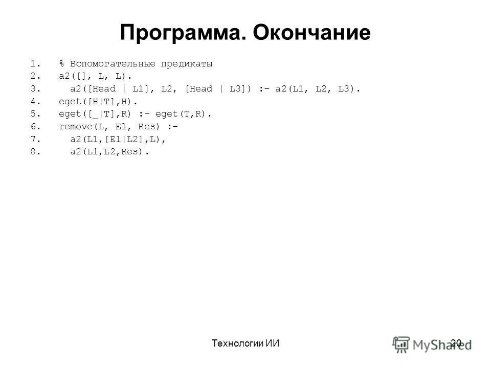 Технологии ИИ20 Программа. Окончание 1.% Вспомогательные предикаты 2.a2([], L, L). 3. a2([Head | L1], L2, [Head | L3]) :- a2(L1, L2, L3). 4.eget([H|T],H). 5.eget([_|T],R) :- eget(T,R). 6.remove(L, El, Res) :- 7. a2(L1,[El|L2],L), 8. a2(L1,L2,Res).