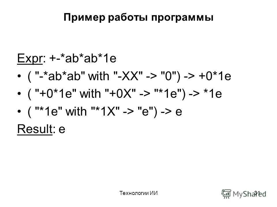 Технологии ИИ31 Пример работы программы Expr: +-*ab*ab*1e ( -*ab*ab with -XX -> 0) -> +0*1e ( +0*1e with +0X -> *1e) -> *1e ( *1e with *1X -> e) -> e Result: e