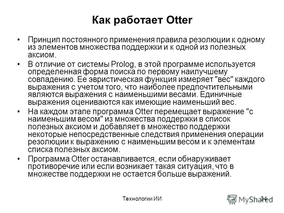 Технологии ИИ34 Как работает Otter Принцип постоянного применения правила резолюции к одному из элементов множества поддержки и к одной из полезных аксиом. В отличие от системы Prolog, в этой программе используется определенная форма поиска по первом