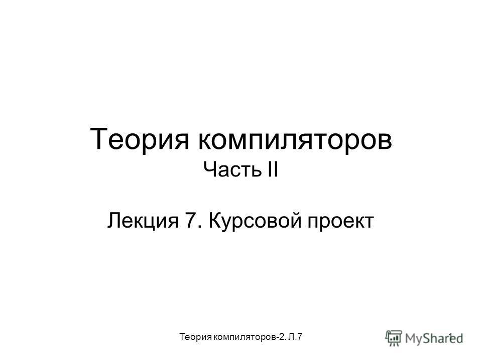 Теория компиляторов-2. Л.71 Теория компиляторов Часть II Лекция 7. Курсовой проект