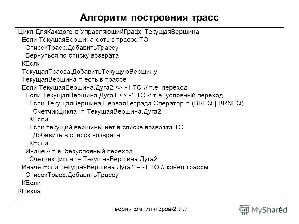 Теория компиляторов-2. Л.77 Алгоритм построения трасс Цикл ДляКаждого в УправляющийГраф: ТекущаяВершина Если ТекущаяВершина есть в трассе ТО СписокТрасс.ДобавитьТрассу Вернуться по списку возврата КЕсли ТекущаяТрасса.ДобавитьТекущуюВершину ТекущаяВер