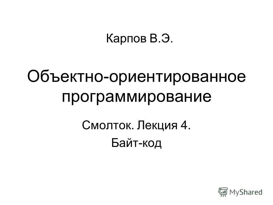 Объектно-ориентированное программирование Карпов В.Э. Смолток. Лекция 4. Байт-код