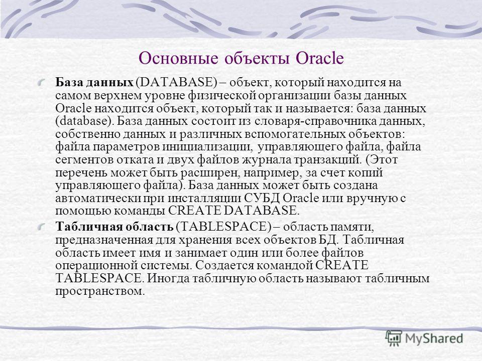 Основные объекты Oracle База данных (DATABASE) – объект, который находится на самом верхнем уровне физической организации базы данных Oracle находится объект, который так и называется: база данных (database). База данных состоит из словаря-справочник