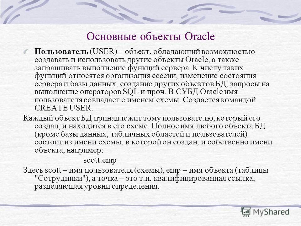 Основные объекты Oracle Пользователь (USER) – объект, обладающий возможностью создавать и использовать другие объекты Oracle, а также запрашивать выполнение функций сервера. К числу таких функций относятся организация сессии, изменение состояния серв
