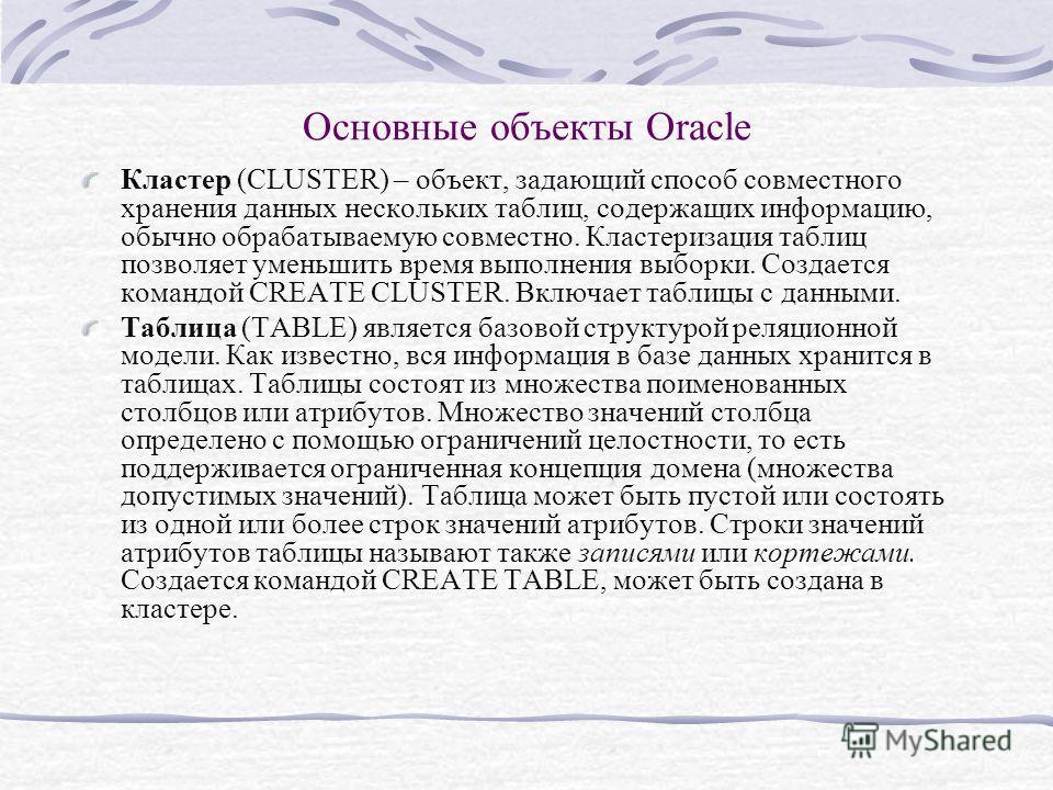 Основные объекты Oracle Кластер (CLUSTER) – объект, задающий способ совместного хранения данных нескольких таблиц, содержащих информацию, обычно обрабатываемую совместно. Кластеризация таблиц позволяет уменьшить время выполнения выборки. Создается ко