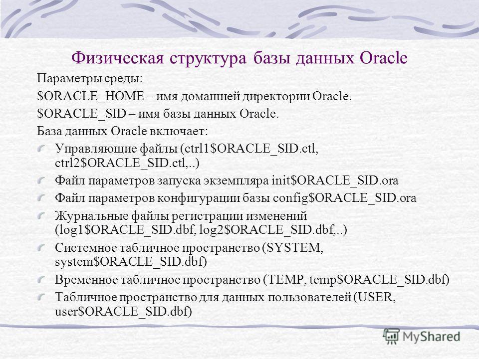 Физическая структура базы данных Oracle Параметры среды: $ORACLE_HOME – имя домашней директории Oracle. $ORACLE_SID – имя базы данных Oracle. База данных Oracle включает: Управляющие файлы (ctrl1$ORACLE_SID.ctl, ctrl2$ORACLE_SID.ctl,..) Файл параметр