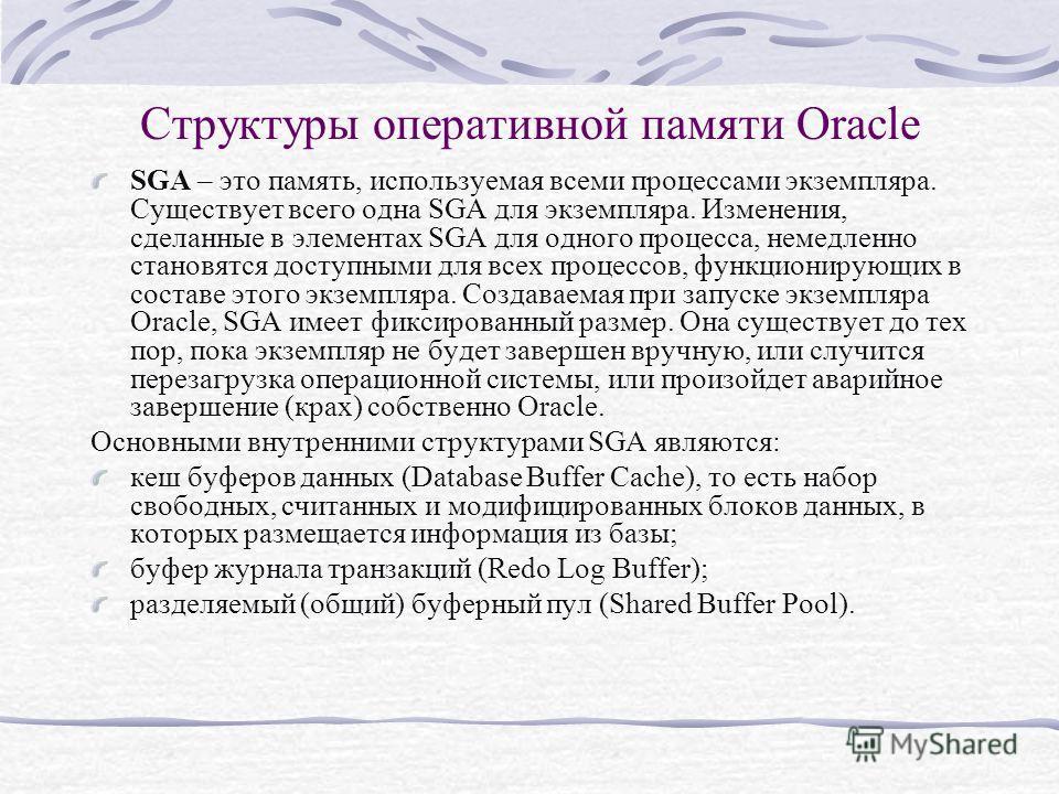 Структуры оперативной памяти Oracle SGA – это память, используемая всеми процессами экземпляра. Существует всего одна SGA для экземпляра. Изменения, сделанные в элементах SGA для одного процесса, немедленно становятся доступными для всех процессов, ф