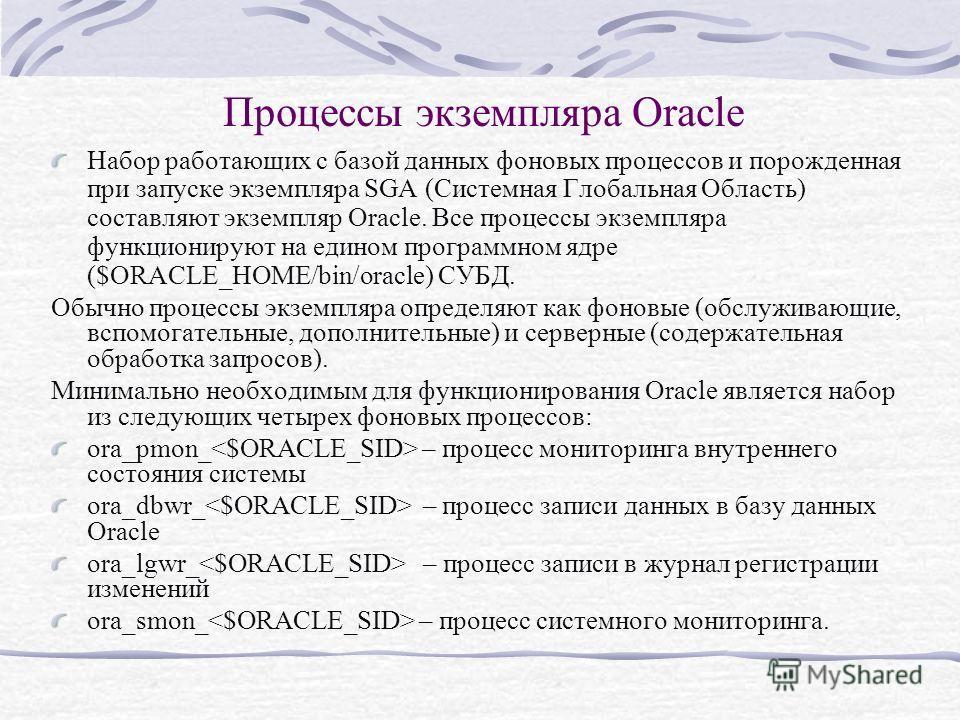Процессы экземпляра Oracle Набор работающих с базой данных фоновых процессов и порожденная при запуске экземпляра SGA (Системная Глобальная Область) составляют экземпляр Oracle. Все процессы экземпляра функционируют на едином программном ядре ($ORACL