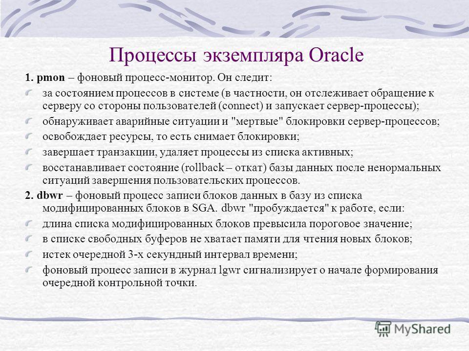 Процессы экземпляра Oracle 1. pmon – фоновый процесс-монитор. Он следит: за состоянием процессов в системе (в частности, он отслеживает обращение к серверу со стороны пользователей (connect) и запускает сервер-процессы); обнаруживает аварийные ситуац
