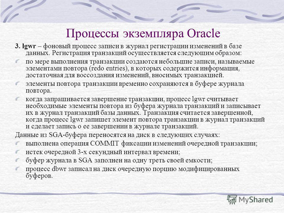 Процессы экземпляра Oracle 3. lgwr – фоновый процесс записи в журнал регистрации изменений в базе данных. Регистрация транзакций осуществляется следующим образом: по мере выполнения транзакции создаются небольшие записи, называемые элементами повтора