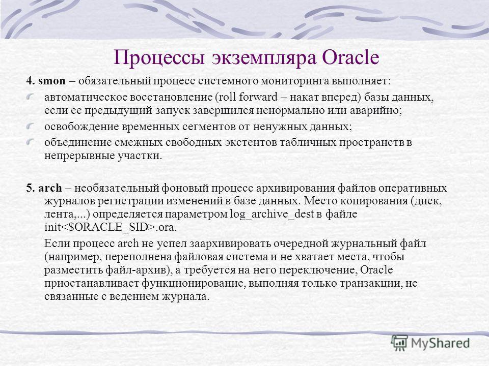 Процессы экземпляра Oracle 4. smon – обязательный процесс системного мониторинга выполняет: автоматическое восстановление (roll forward – накат вперед) базы данных, если ее предыдущий запуск завершился ненормально или аварийно; освобождение временных