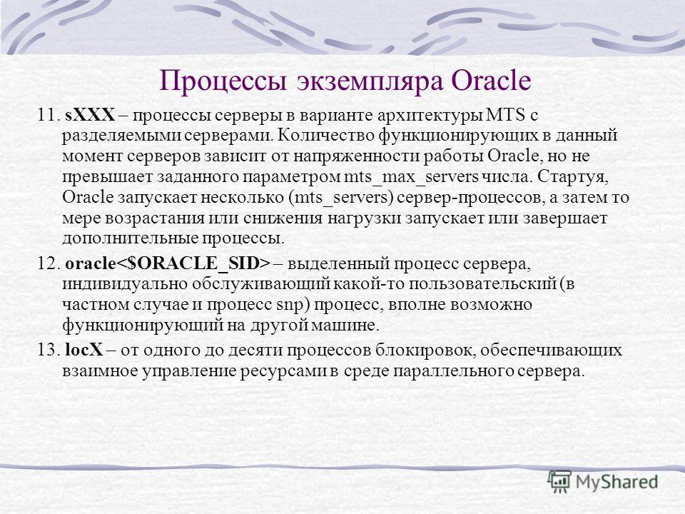 Процессы экземпляра Oracle 11. sXXX – процессы серверы в варианте архитектуры MTS с разделяемыми серверами. Количество функционирующих в данный момент серверов зависит от напряженности работы Oracle, но не превышает заданного параметром mts_max_serve