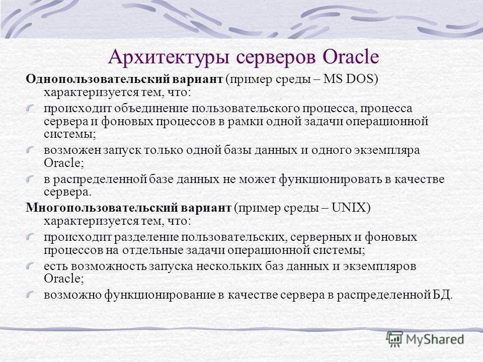 Архитектуры серверов Oracle Однопользовательский вариант (пример среды – MS DOS) характеризуется тем, что: происходит объединение пользовательского процесса, процесса сервера и фоновых процессов в рамки одной задачи операционной системы; возможен зап