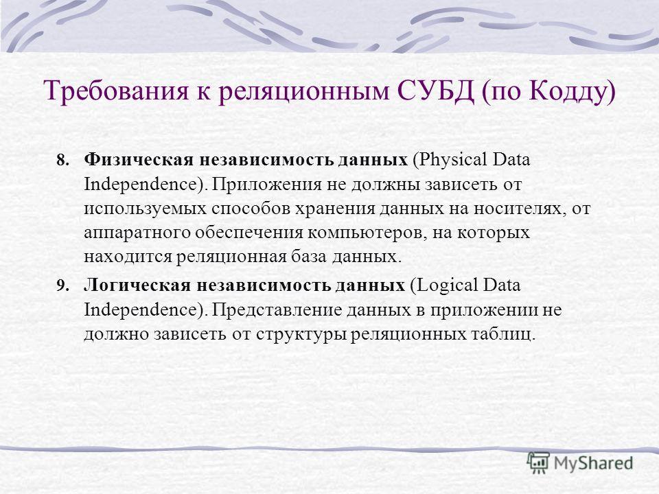 8. Физическая независимость данных (Physical Data Independence). Приложения не должны зависеть от используемых способов хранения данных на носителях, от аппаратного обеспечения компьютеров, на которых находится реляционная база данных. 9. Логическая