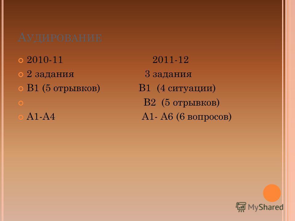 А УДИРОВАНИЕ 2010-11 2011-12 2 задания 3 задания В1 (5 отрывков) В1 (4 ситуации) В2 (5 отрывков) А1-А4 А1- А6 (6 вопросов)