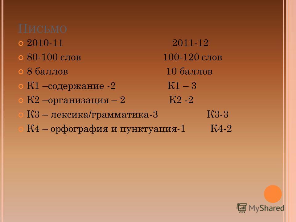 П ИСЬМО 2010-11 2011-12 80-100 слов 100-120 слов 8 баллов 10 баллов К1 –содержание -2 К1 – 3 К2 –организация – 2 К2 -2 К3 – лексика/грамматика-3 К3-3 К4 – орфография и пунктуация-1 К4-2