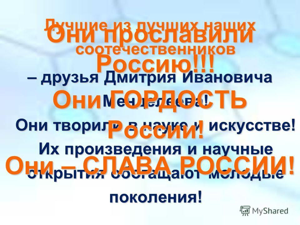 Лучшие из лучших наших соотечественников – друзья Дмитрия Ивановича Менделеева! Они творили в науке и искусстве! Их произведения и научные открытия обогащают молодые поколения! Они прославили Россию!!! Они ГОРДОСТЬ России! Они – СЛАВА РОССИИ!