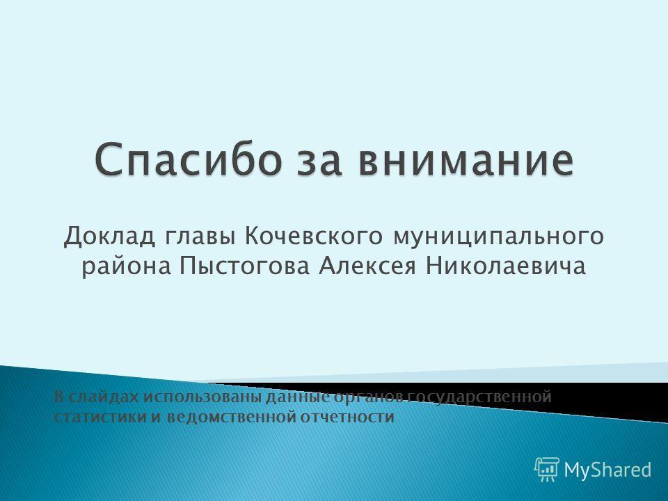 Доклад главы Кочевского муниципального района Пыстогова Алексея Николаевича В слайдах использованы данные органов государственной статистики и ведомственной отчетности