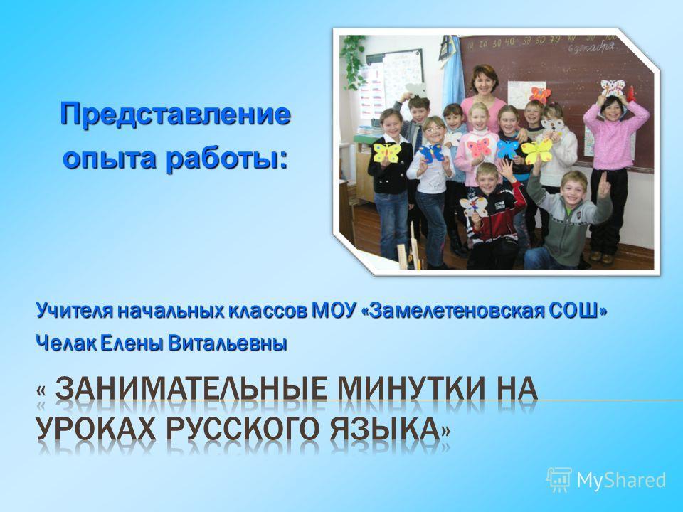 Учителя начальных классов МОУ «Замелетеновская СОШ» Челак Елены Витальевны Представление опыта работы: