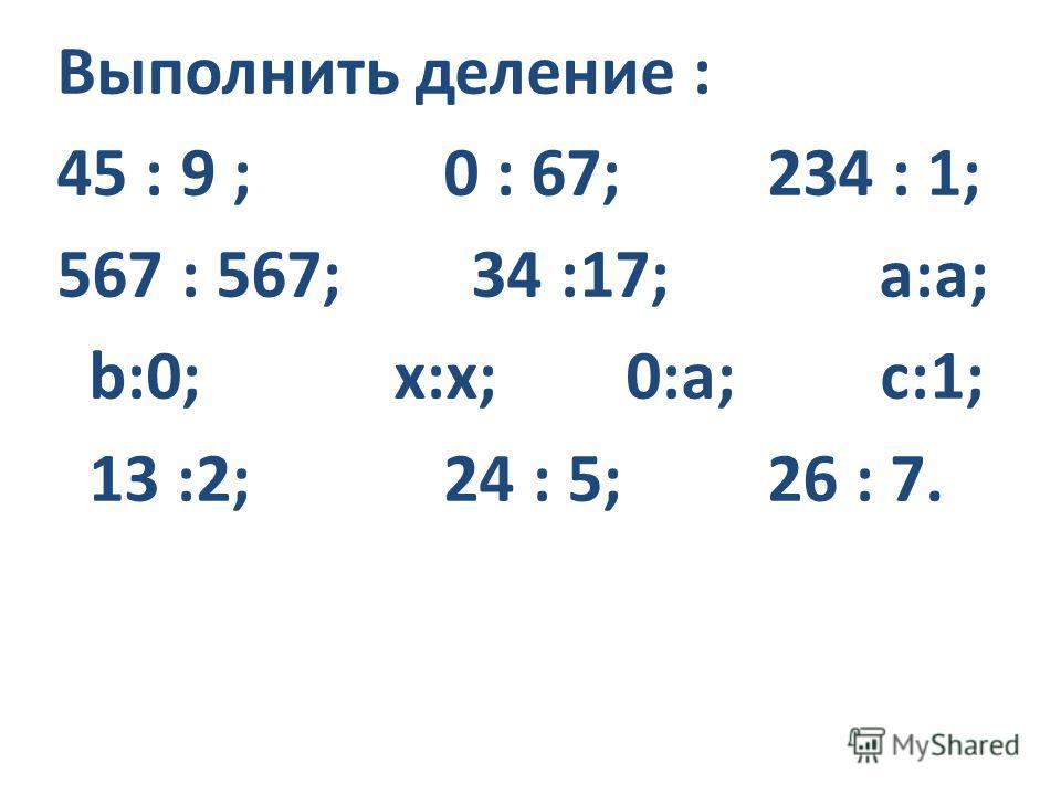 Выполнить деление : 45 : 9 ; 0 : 67; 234 : 1; 567 : 567; 34 :17; a:а; b:0; x:x; 0:а; с:1; 13 :2; 24 : 5; 26 : 7.