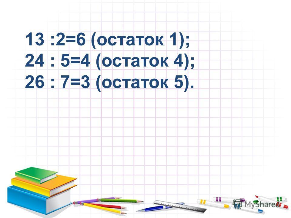 13 :2=6 (остаток 1); 24 : 5=4 (остаток 4); 26 : 7=3 (остаток 5).