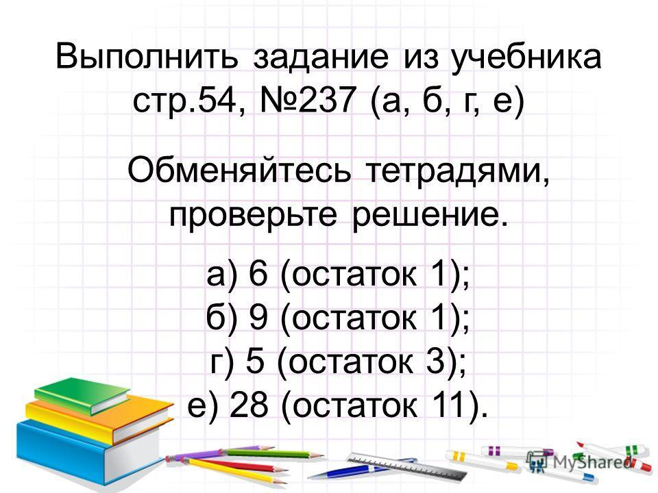 Выполнить задание из учебника стр.54, 237 (а, б, г, е) Обменяйтесь тетрадями, проверьте решение. а) 6 (остаток 1); б) 9 (остаток 1); г) 5 (остаток 3); е) 28 (остаток 11).