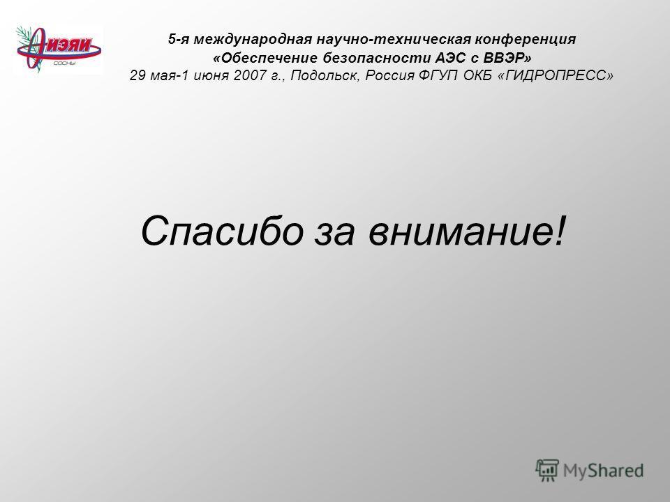 5-я международная научно-техническая конференция «Обеспечение безопасности АЭС с ВВЭР» 29 мая-1 июня 2007 г., Подольск, Россия ФГУП ОКБ «ГИДРОПРЕСС» Спасибо за внимание!