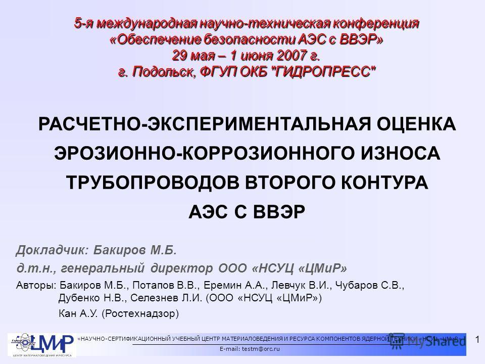 «НАУЧНО-СЕРТИФИКАЦИОННЫЙ УЧЕБНЫЙ ЦЕНТР МАТЕРИАЛОВЕДЕНИЯ И РЕСУРСА КОМПОНЕНТОВ ЯДЕРНОЙ ТЕХНИКИ «НСУЦ «ЦМиР» E-mail: testm@orc.ru 1 Докладчик: Бакиров М.Б. д.т.н., генеральный директор ООО «НСУЦ «ЦМиР» Авторы: Бакиров М.Б., Потапов В.В., Еремин А.А., Л