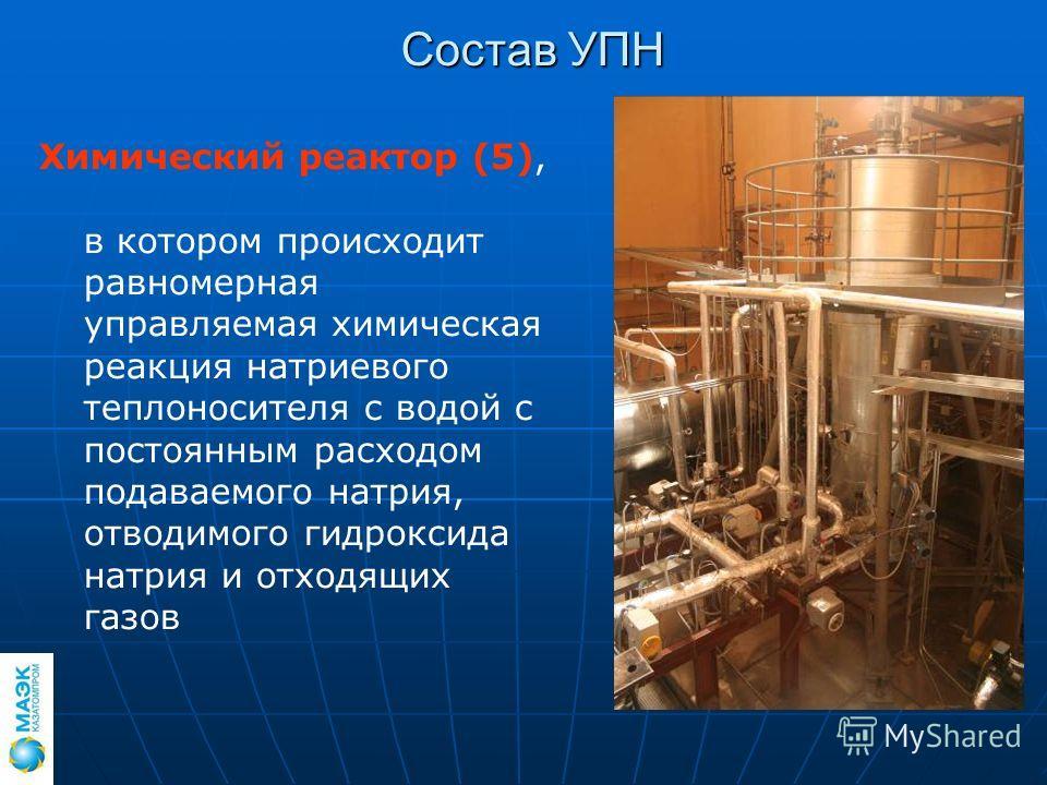 Состав УПН Химический реактор (5), в котором происходит равномерная управляемая химическая реакция натриевого теплоносителя с водой с постоянным расходом подаваемого натрия, отводимого гидроксида натрия и отходящих газов