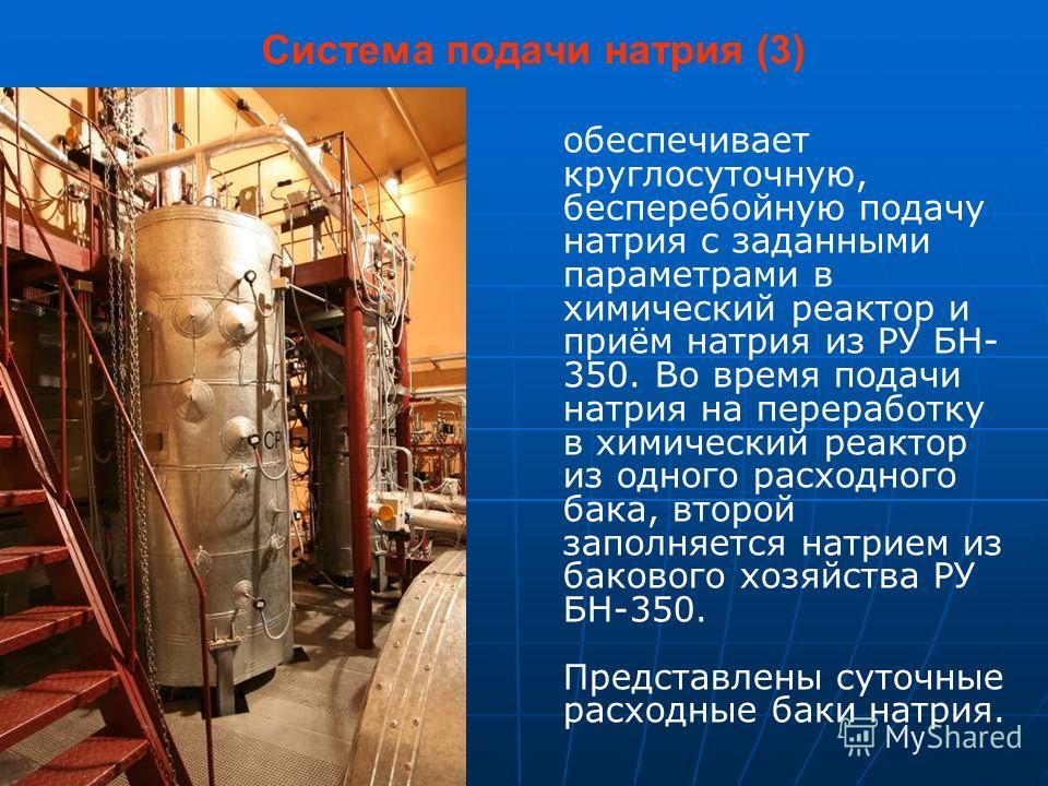 Система подачи натрия (3) обеспечивает круглосуточную, бесперебойную подачу натрия с заданными параметрами в химический реактор и приём натрия из РУ БН- 350. Во время подачи натрия на переработку в химический реактор из одного расходного бака, второй