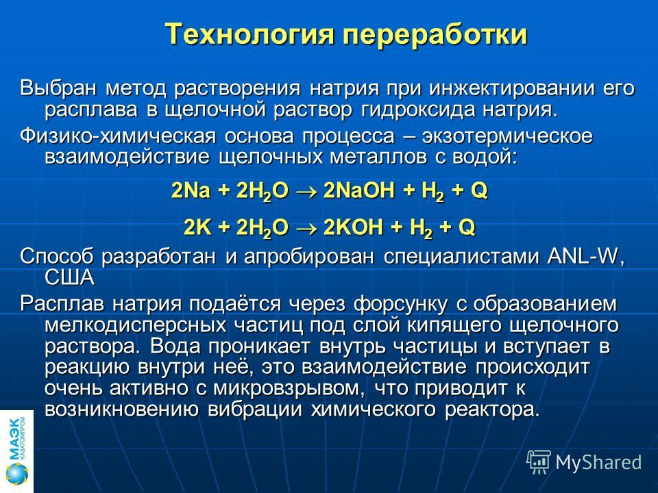 Технология переработки Выбран метод растворения натрия при инжектировании его расплава в щелочной раствор гидроксида натрия. Физико-химическая основа процесса – экзотермическое взаимодействие щелочных металлов с водой: 2Na + 2H 2 O 2NaOH + H 2 + Q 2K