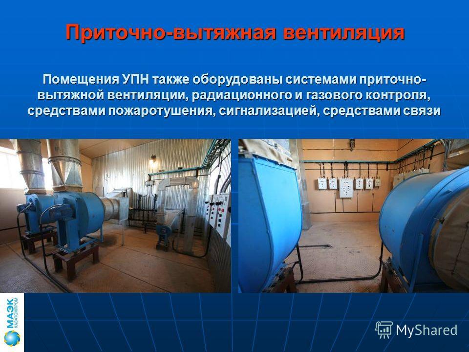 Приточно-вытяжная вентиляция Помещения УПН также оборудованы системами приточно- вытяжной вентиляции, радиационного и газового контроля, средствами пожаротушения, сигнализацией, средствами связи