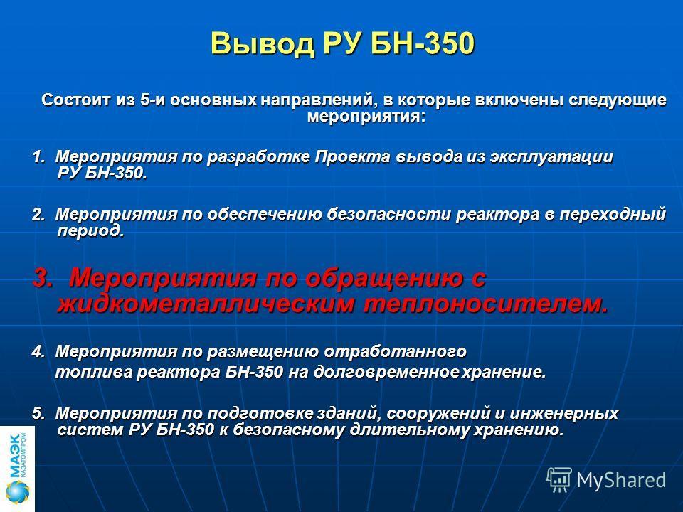 Вывод РУ БН-350 Состоит из 5-и основных направлений, в которые включены следующие мероприятия: 1. Мероприятия по разработке Проекта вывода из эксплуатации РУ БН-350. 2. Мероприятия по обеспечению безопасности реактора в переходный период. 3. Мероприя