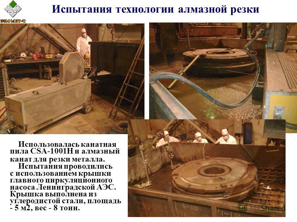 Испытания технологии алмазной резки Использовалась канатная пила CSA-1001H и алмазный канат для резки металла. Испытания проводились с использованием крышки главного циркуляционного насоса Ленинградской АЭС. Крышка выполнена из углеродистой стали, пл