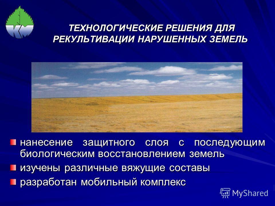 ТЕХНОЛОГИЧЕСКИЕ РЕШЕНИЯ ДЛЯ РЕКУЛЬТИВАЦИИ НАРУШЕННЫХ ЗЕМЕЛЬ ТЕХНОЛОГИЧЕСКИЕ РЕШЕНИЯ ДЛЯ РЕКУЛЬТИВАЦИИ НАРУШЕННЫХ ЗЕМЕЛЬ нанесение защитного слоя с последующим биологическим восстановлением земель изучены различные вяжущие составы разработан мобильный