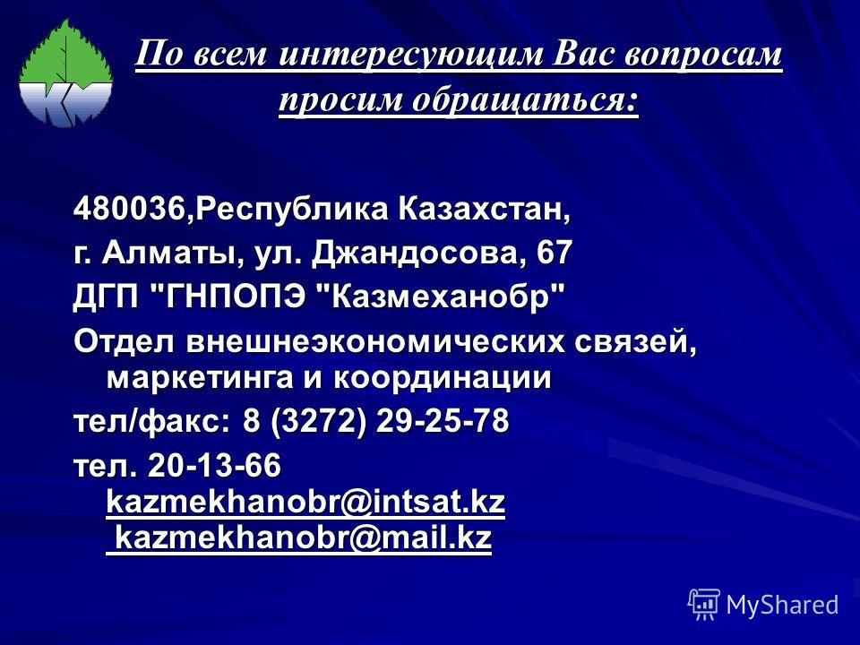 По всем интересующим Вас вопросам просим обращаться: 480036,Республика Казахстан, г. Алматы, ул. Джандосова, 67 ДГП
