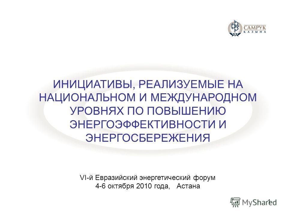 ИНИЦИАТИВЫ, РЕАЛИЗУЕМЫЕ НА НАЦИОНАЛЬНОМ И МЕЖДУНАРОДНОМ УРОВНЯХ ПО ПОВЫШЕНИЮ ЭНЕРГОЭФФЕКТИВНОСТИ И ЭНЕРГОСБЕРЕЖЕНИЯ VI-й Евразийский энергетический форум 4-6 октября 2010 года, Астана 1