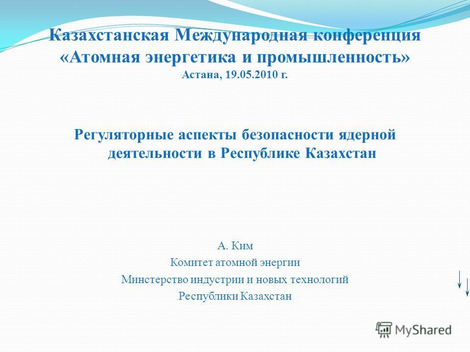 Казахстанская Международная конференция «Атомная энергетика и промышленность» Астана, 19.05.2010 г. Регуляторные аспекты безопасности ядерной деятельности в Республике Казахстан А. Ким Комитет атомной энергии Минстерство индустрии и новых технологий