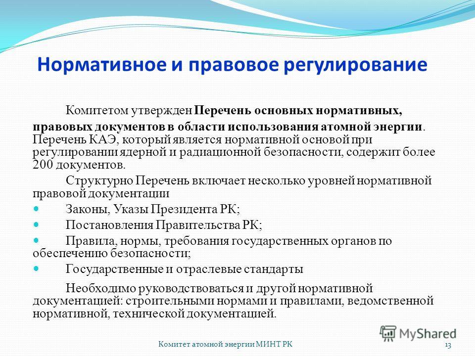 Комитет атомной энергии МИНТ РК13 Комитетом утвержден Перечень основных нормативных, правовых документов в области использования атомной энергии. Перечень КАЭ, который является нормативной основой при регулировании ядерной и радиационной безопасности