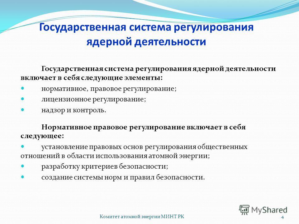 Комитет атомной энергии МИНТ РК4 Государственная система регулирования ядерной деятельности включает в себя следующие элементы: нормативное, правовое регулирование; лицензионное регулирование; надзор и контроль. Нормативное правовое регулирование вкл