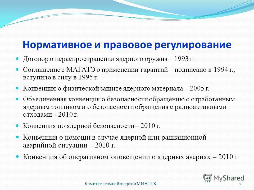 Комитет атомной энергии МИНТ РК7 Нормативное и правовое регулирование Договор о нераспространении ядерного оружия – 1993 г. Соглашение с МАГАТЭ о применении гарантий – подписано в 1994 г., вступило в силу в 1995 г. Конвенция о физической защите ядерн