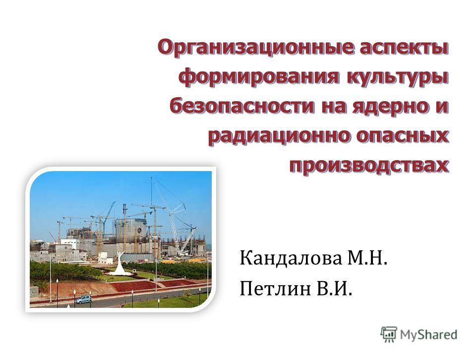 Организационные аспекты формирования культуры безопасности на ядерно и радиационно опасных производствах Кандалова М.Н. Петлин В.И.