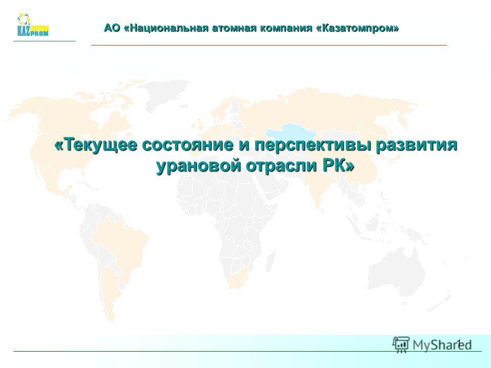1 АО «Национальная атомная компания «Казатомпром» «Текущее состояние и перспективы развития урановой отрасли РК»