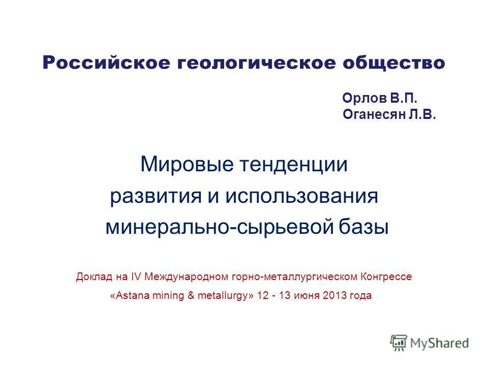 Российское геологическое общество Орлов В.П. Оганесян Л.В. Мировые тенденции развития и использования минерально-сырьевой базы Доклад на IV Международном горно-металлургическом Конгрессе «Astana mining & metallurgy» 12 - 13 июня 2013 года