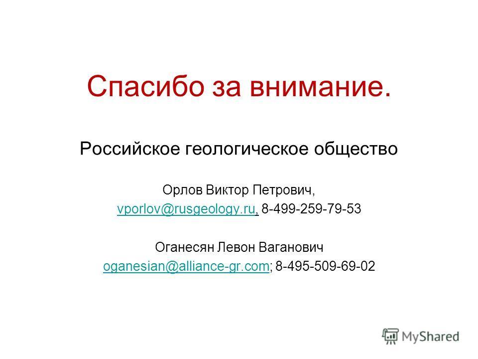 Спасибо за внимание. Российское геологическое общество Орлов Виктор Петрович, vporlov@rusgeology.ruvporlov@rusgeology.ru, 8-499-259-79-53 Оганесян Левон Ваганович oganesian@alliance-gr.comoganesian@alliance-gr.com; 8-495-509-69-02