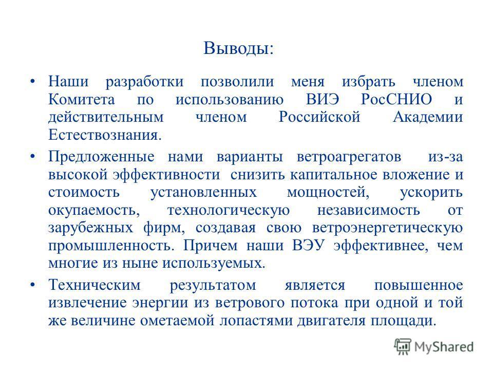 Наши разработки позволили меня избрать членом Комитета по использованию ВИЭ РосСНИО и действительным членом Российской Академии Естествознания. Предложенные нами варианты ветроагрегатов из-за высокой эффективности снизить капитальное вложение и стоим