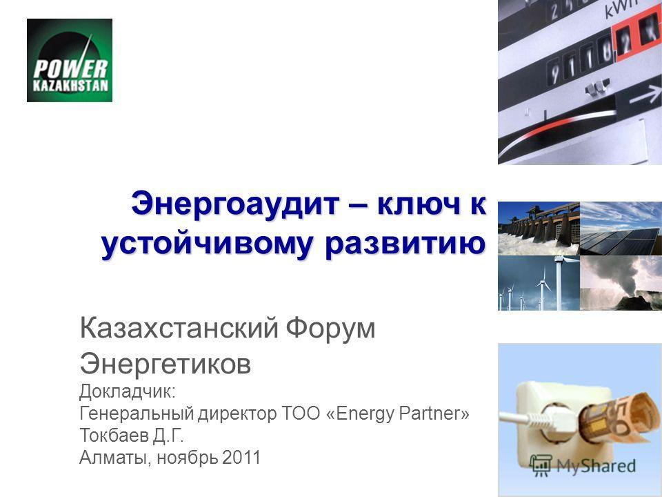 Энергоаудит – ключ к устойчивому развитию Казахстанский Форум Энергетиков Докладчик: Генеральный директор ТОО «Energy Partner» Токбаев Д.Г. Алматы, ноябрь 2011